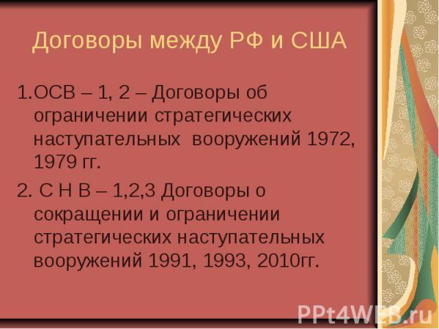 Договоры между РФ и США 1.ОСВ – 1, 2 – Договоры об ограничении стратегических наступательных вооружений 1972, 1979 гг. 2. C Н В – 1,2,3 Договоры о сокращении и ограничении стратегических наступательных вооружений 1991, 1993, 2010гг.