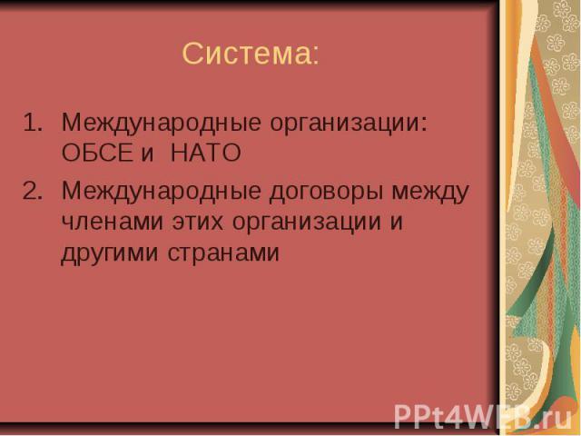 Система: Международные организации: ОБСЕ и НАТО Международные договоры между членами этих организации и другими странами