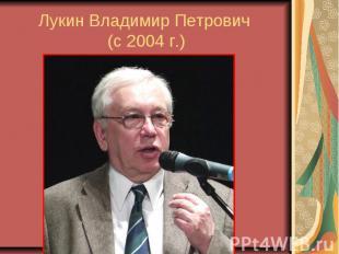 Лукин Владимир Петрович (с 2004 г.)