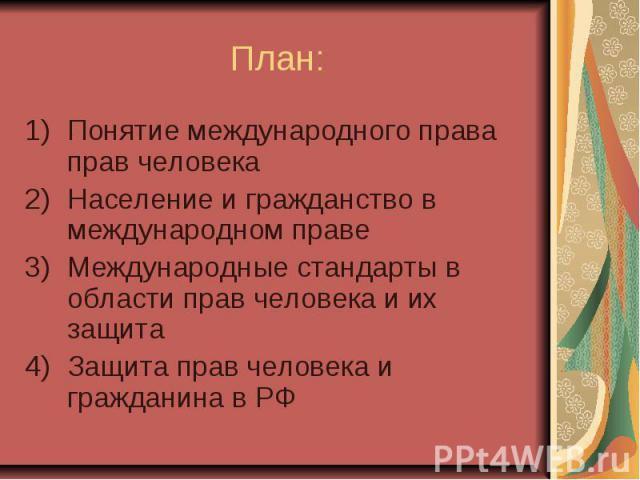 План: Понятие международного права прав человека Население и гражданство в международном праве Международные стандарты в области прав человека и их защита Защита прав человека и гражданина в РФ