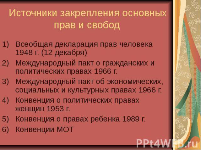 Источники закрепления основных прав и свобод Всеобщая декларация прав человека 1948 г. (12 декабря) Международный пакт о гражданских и политических правах 1966 г. Международный пакт об экономических, социальных и культурных правах 1966 г. Конвенция …