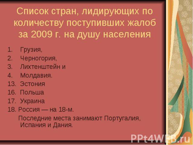 Список стран, лидирующих по количеству поступивших жалоб за 2009 г. на душу населения Грузия, Черногория, Лихтенштейн и Молдавия. 13. Эстония 16. Польша 17. Украина 18. Россия— на 18-м. Последние места занимают Португалия, Испания …
