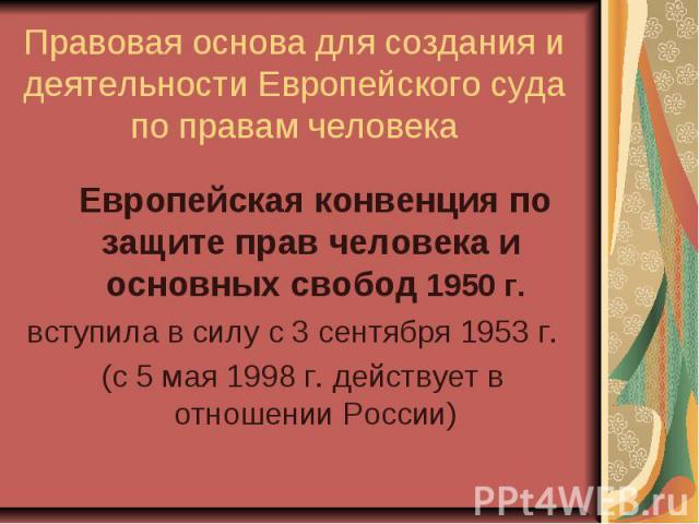 Правовая основа для создания и деятельности Европейского суда по правам человека Европейская конвенция по защите прав человека и основных свобод 1950 г. вступила в силу с 3 сентября 1953 г. (с 5 мая 1998 г. действует в отношении России)