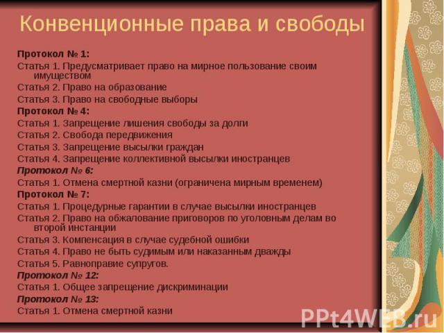 Конвенционные права и свободы Протокол № 1: Статья 1. Предусматривает право на мирное пользование своим имуществом Статья 2. Право на образование Статья 3. Право на свободные выборы Протокол № 4: Статья 1. Запрещение лишения свободы за долги Статья …