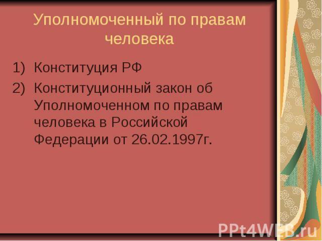 Уполномоченный по правам человека Конституция РФ Конституционный закон об Уполномоченном по правам человека в Российской Федерации от 26.02.1997г.