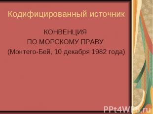 Кодифицированный источник КОНВЕНЦИЯ ПО МОРСКОМУ ПРАВУ (Монтего-Бей, 10 декабря 1