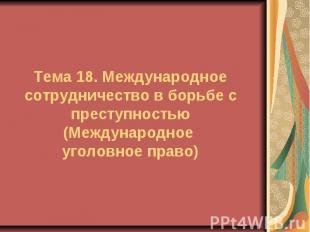 Тема 18. Международное сотрудничество в борьбе с преступностью (Международное уг