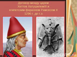Договор между царем Хеттов ХатушилемIII и египетским фараоном Рамcесом II 1296 г
