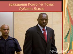гражданин Конго г-н Тома Лубанга Дьило