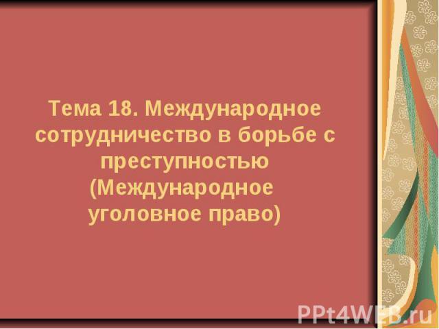 Тема 18. Международное сотрудничество в борьбе с преступностью (Международное уголовное право)