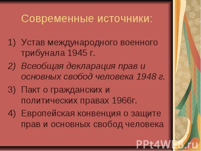 Современные источники: Устав международного военного трибунала 1945 г. Всеобщая декларация прав и основных свобод человека 1948 г. Пакт о гражданских и политических правах 1966г. Европейская конвенция о защите прав и основных свобод человека