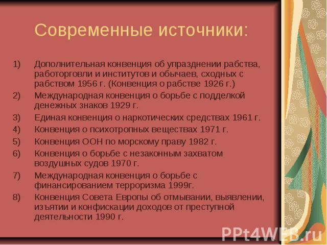 Современные источники: Дополнительная конвенция об упразднении рабства, работорговли и институтов и обычаев, сходных с рабством 1956 г. (Конвенция о рабстве 1926 г.) Международная конвенция о борьбе с подделкой денежных знаков 1929 г. Единая конвенц…
