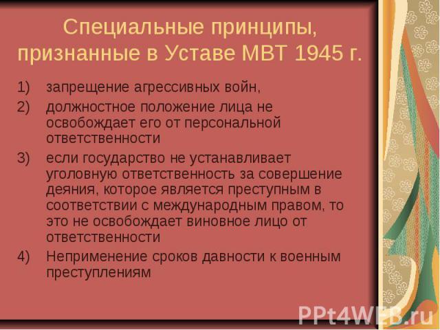 Специальные принципы, признанные в Уставе МВТ 1945 г. запрещение агрессивных войн, должностное положение лица не освобождает его от персональной ответственности если государство не устанавливает уголовную ответственность за совершение деяния, которо…