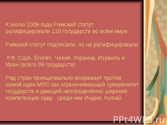 К июлю 2009 года Римский статут ратифицировали 110 государств во всём мире. Римский статут подписали, но не ратифицировали РФ, США, Египет, Чехия, Украина, Израиль и Иран (всего 39 государств) Ряд стран принципиально возражает против самой идеи МУС …