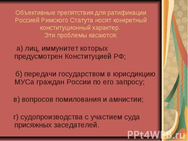 Объективные препятствия для ратификации Россией Римского Статута носят конкретный конституционный характер. Эти проблемы касаются: а) лиц, иммунитет которых предусмотрен Конституцией РФ; б) передачи государством в юрисдикцию МУСа граждан России по е…