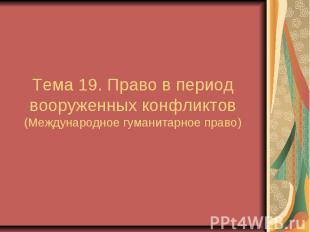 Тема 19. Право в период вооруженных конфликтов (Международное гуманитарное право