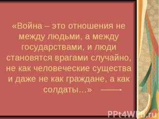 «Война – это отношения не между людьми, а между государствами, и люди становятся