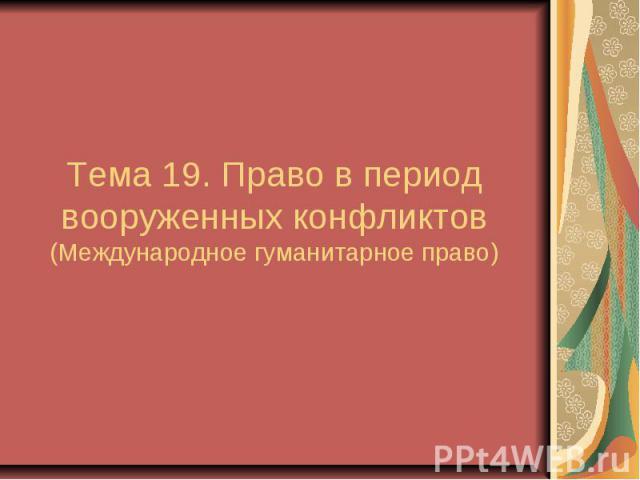 Тема 19. Право в период вооруженных конфликтов (Международное гуманитарное право)