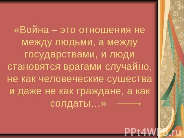 «Война – это отношения не между людьми, а между государствами, и люди становятся врагами случайно, не как человеческие существа и даже не как граждане, а как солдаты…»