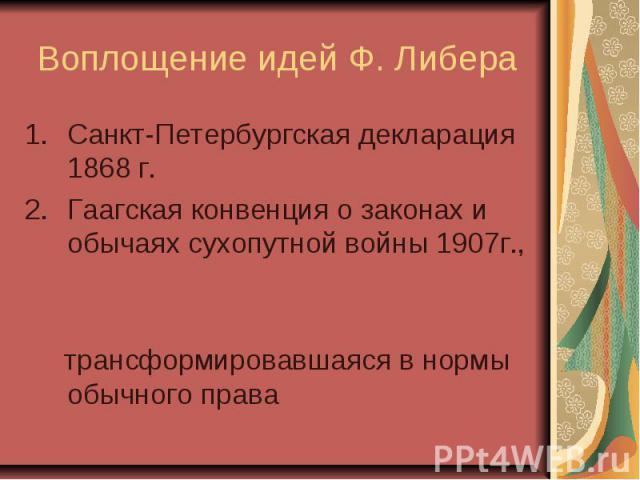 Воплощение идей Ф. Либера Санкт-Петербургская декларация 1868 г. Гаагская конвенция о законах и обычаях сухопутной войны 1907г., трансформировавшаяся в нормы обычного права