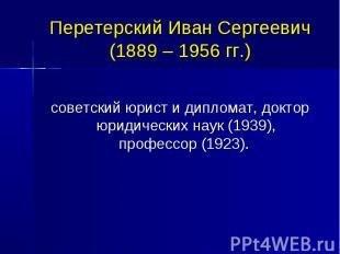 Перетерский Иван Сергеевич (1889 – 1956 гг.) советский юрист и дипломат, доктор
