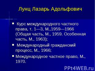 Лунц Лазарь Адольфович Курс международного частного права, т. 1—3, М.,1959—1966