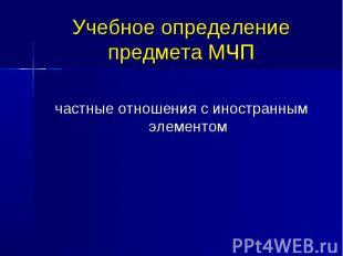 Учебное определение предмета МЧП частные отношения с иностранным элементом