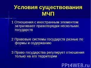 Условия существования МЧП 1 Отношения с иностранным элементом затрагивают правоп