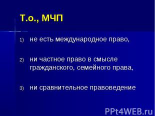 Т.о., МЧП не есть международное право, ни частное право в смысле гражданского, с