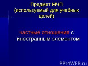 Предмет МЧП (используемый для учебных целей) частные отношения с иностранным эле