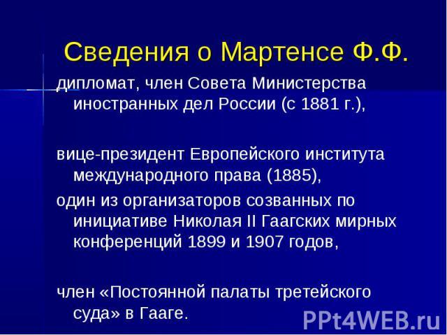 Сведения о Мартенсе Ф.Ф. дипломат, член Совета Министерства иностранных дел России (с 1881 г.), вице-президент Европейского института международного права (1885), один из организаторов созванных по инициативе Николая II Гаагских мирных конференций 1…