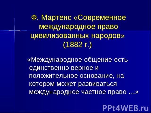 Ф. Мартенс «Современное международное право цивилизованных народов» (1882 г.) «Международное общение есть единственно верное и положительное основание, на котором может развиваться международное частное право …»