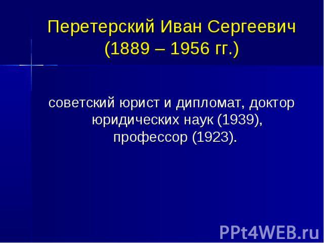 Перетерский Иван Сергеевич (1889 – 1956 гг.) советский юрист и дипломат, доктор юридических наук (1939), профессор (1923).