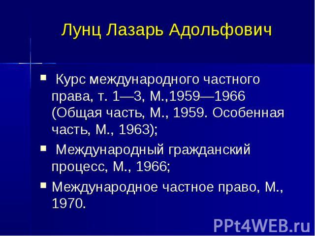 Лунц Лазарь Адольфович Курс международного частного права, т. 1—3, М.,1959—1966 (Общая часть, М., 1959. Особенная часть, М., 1963); Международный гражданский процесс, М., 1966; Международное частное право, М., 1970.
