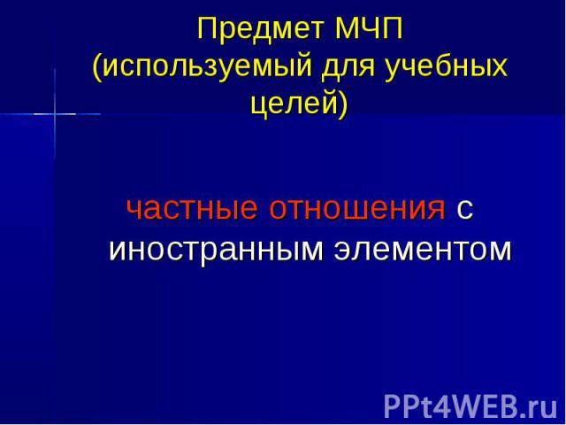 Предмет МЧП (используемый для учебных целей) частные отношения с иностранным элементом