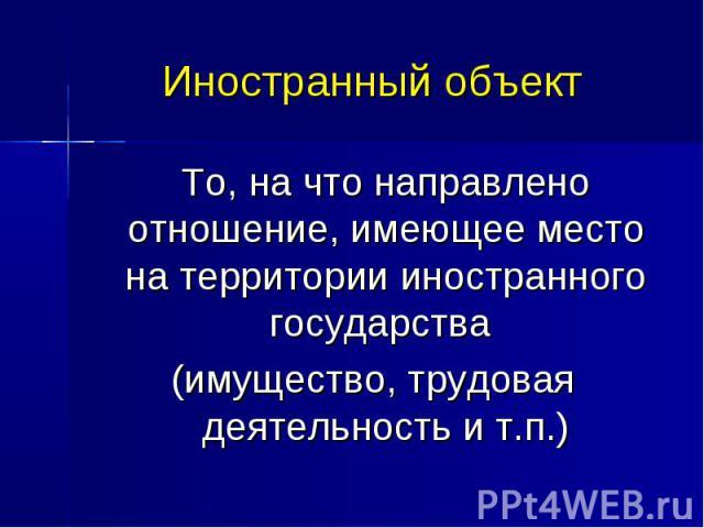 Иностранный объект То, на что направлено отношение, имеющее место на территории иностранного государства (имущество, трудовая деятельность и т.п.)