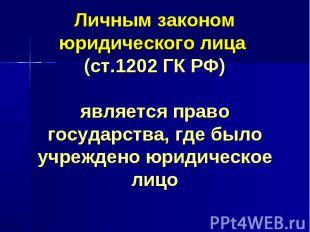Личным законом юридического лица (ст.1202 ГК РФ) является право государства, где