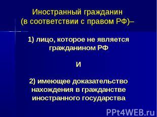 Иностранный гражданин (в соответствии с правом РФ)– 1) лицо, которое не является