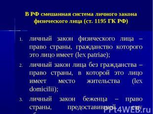 В РФ смешанная система личного закона физического лица (ст. 1195 ГК РФ) личный з