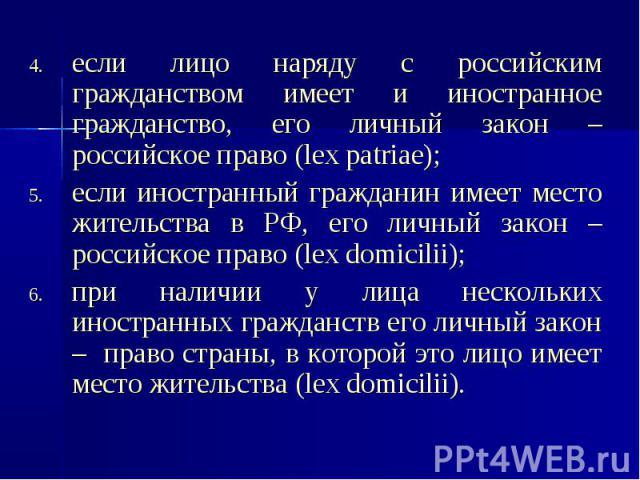 если лицо наряду с российским гражданством имеет и иностранное гражданство, его личный закон – российское право (lex patriae); если лицо наряду с российским гражданством имеет и иностранное гражданство, его личный закон – российское право (lex patri…