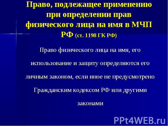 Право, подлежащее применению при определении прав физического лица на имя в МЧП РФ (ст. 1198 ГК РФ) Право физического лица на имя, его использование и защиту определяются его личным законом, если иное не предусмотрено Гражданским кодексом РФ или дру…