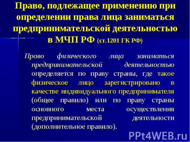 Право, подлежащее применению при определении права лица заниматься предпринимательской деятельностью в МЧП РФ (ст.1201 ГК РФ) Право физического лица заниматься предпринимательской деятельностью определяется по праву страны, где такое физическое лицо…