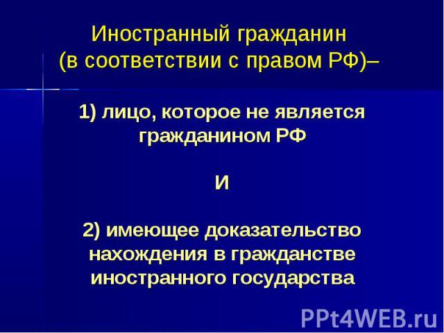 Иностранный гражданин (в соответствии с правом РФ)– 1) лицо, которое не является гражданином РФ И 2) имеющее доказательство нахождения в гражданстве иностранного государства