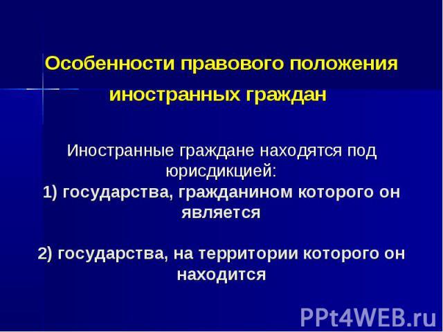 Особенности правового положения иностранных граждан Иностранные граждане находятся под юрисдикцией: 1) государства, гражданином которого он является 2) государства, на территории которого он находится