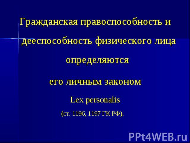 Гражданская правоспособность и дееспособность физического лица определяются Гражданская правоспособность и дееспособность физического лица определяются его личным законом Lex personalis (ст. 1196, 1197 ГК РФ).