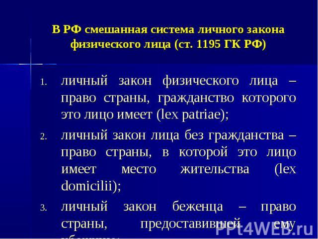 В РФ смешанная система личного закона физического лица (ст. 1195 ГК РФ) личный закон физического лица – право страны, гражданство которого это лицо имеет (lex patriae); личный закон лица без гражданства – право страны, в которой это лицо имеет место…