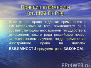 Принцип взаимности (ст.1189 ГК РФ) Иностранное право подлежит применению в РФ не