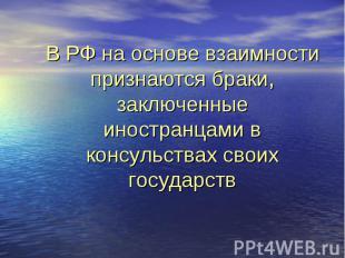 В РФ на основе взаимности признаются браки, заключенные иностранцами в консульст