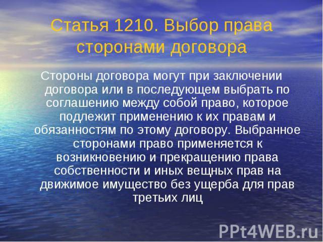 Статья 1210. Выбор права сторонами договора Стороны договора могут при заключении договора или в последующем выбрать по соглашению между собой право, которое подлежит применению к их правам и обязанностям по этому договору. Выбранное сторонами право…