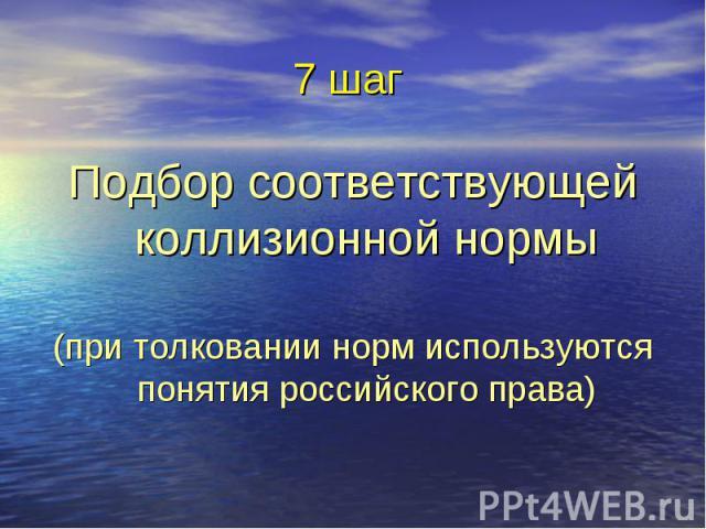 7 шаг Подбор соответствующей коллизионной нормы (при толковании норм используются понятия российского права)